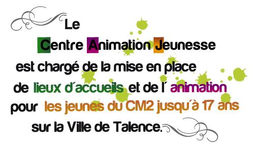 Le Centre Animation Jeunesse est chargé de la mise en place de lieux d'accueils et de l'animation pour les jeunes du CM2 jusqu'à 17 ans sur la Ville de Talence.